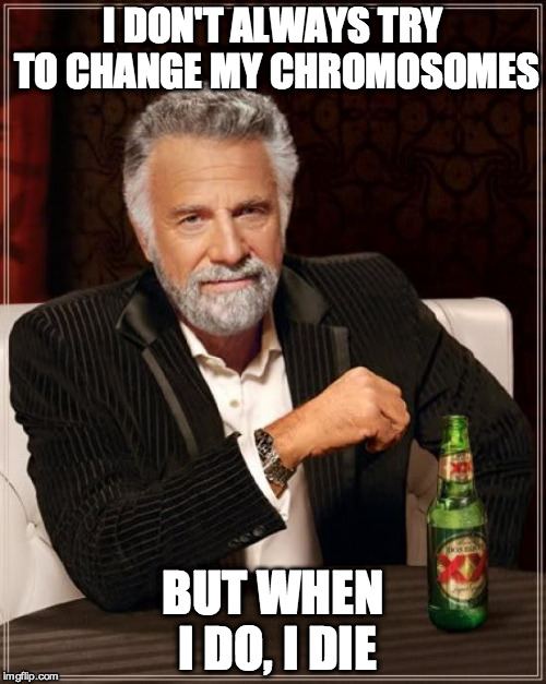 The Most Interesting Man In The World Meme | I DON'T ALWAYS TRY TO CHANGE MY CHROMOSOMES BUT WHEN I DO, I DIE | image tagged in memes,the most interesting man in the world | made w/ Imgflip meme maker