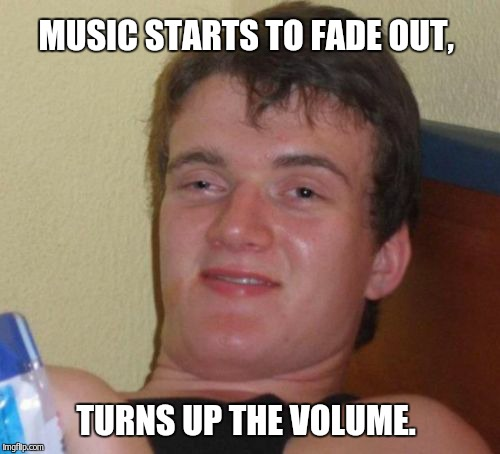 Dude, The song is almost over.  | MUSIC STARTS TO FADE OUT, TURNS UP THE VOLUME. | image tagged in memes,10 guy | made w/ Imgflip meme maker