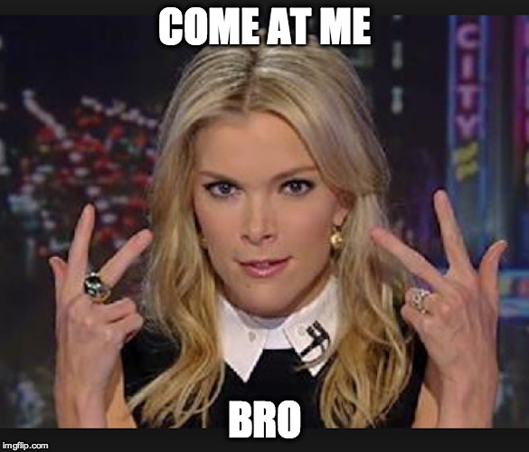 COME AT ME BRO | COME AT ME BRO | image tagged in megyn kelly,donald trump,fox news,sorcery | made w/ Imgflip meme maker