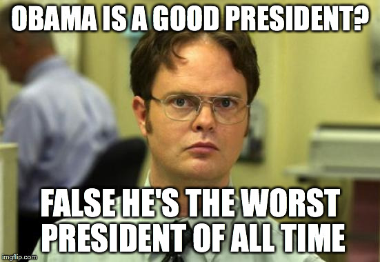 Dwight Schrute Meme | OBAMA IS A GOOD PRESIDENT? FALSE HE'S THE WORST PRESIDENT OF ALL TIME | image tagged in memes,dwight schrute | made w/ Imgflip meme maker