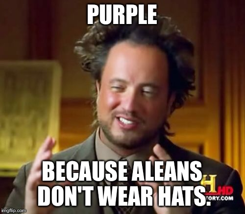 Ancient Aliens Meme | PURPLE BECAUSE ALEANS DON'T WEAR HATS. | image tagged in memes,ancient aliens | made w/ Imgflip meme maker