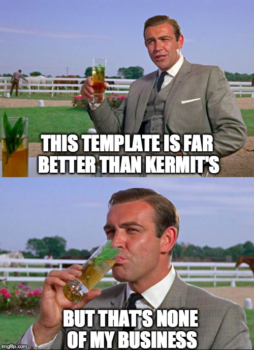 Sean Connery > Kermit | THIS TEMPLATE IS FAR BETTER THAN KERMIT'S BUT THAT'S NONE OF MY BUSINESS | image tagged in sean connery  kermit | made w/ Imgflip meme maker