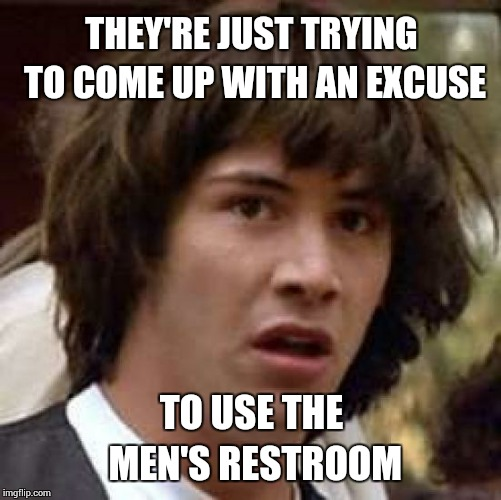 Conspiracy Keanu Meme | THEY'RE JUST TRYING TO COME UP WITH AN EXCUSE TO USE THE MEN'S RESTROOM | image tagged in memes,conspiracy keanu | made w/ Imgflip meme maker