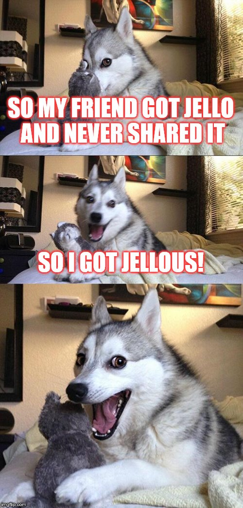So I come up with an idea for the Bad Pun Dog and well...this | SO MY FRIEND GOT JELLO AND NEVER SHARED IT SO I GOT JELLOUS! | image tagged in memes,bad pun dog,puns,jello | made w/ Imgflip meme maker
