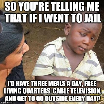 Third World Skeptical Kid Meme | SO YOU'RE TELLING ME THAT IF I WENT TO JAIL I'D HAVE THREE MEALS A DAY, FREE LIVING QUARTERS, CABLE TELEVISION, AND GET TO GO OUTSIDE EVERY  | image tagged in memes,third world skeptical kid | made w/ Imgflip meme maker