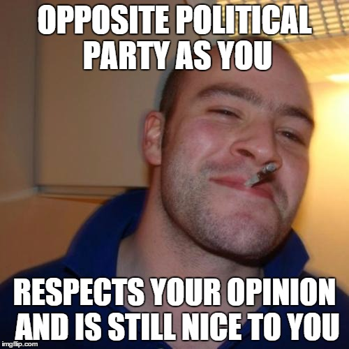 Good Guy Greg | OPPOSITE POLITICAL PARTY AS YOU RESPECTS YOUR OPINION AND IS STILL NICE TO YOU | image tagged in memes,good guy greg | made w/ Imgflip meme maker