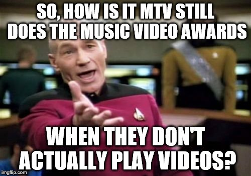 Picard Wtf Meme | SO, HOW IS IT MTV STILL DOES THE MUSIC VIDEO AWARDS WHEN THEY DON'T ACTUALLY PLAY VIDEOS? | image tagged in memes,picard wtf | made w/ Imgflip meme maker