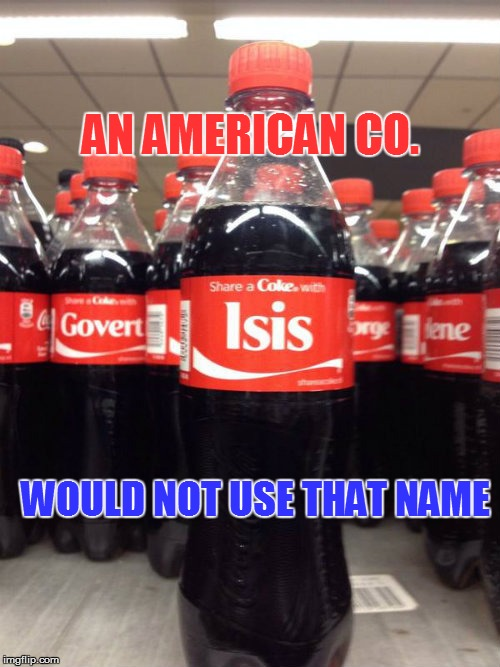 Share a coke with who | AN AMERICAN CO. WOULD NOT USE THAT NAME | image tagged in coke,isis,american,meme,drink coke,share | made w/ Imgflip meme maker