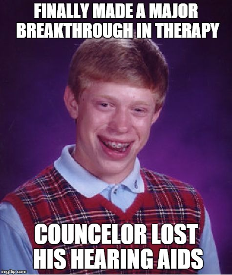 Bad Luck Brian Meme | FINALLY MADE A MAJOR BREAKTHROUGH IN THERAPY COUNCELOR LOST HIS HEARING AIDS | image tagged in memes,bad luck brian | made w/ Imgflip meme maker