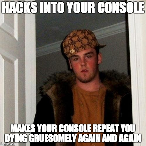 Scumbag Steve Meme | HACKS INTO YOUR CONSOLE MAKES YOUR CONSOLE REPEAT YOU DYING GRUESOMELY AGAIN AND AGAIN | image tagged in memes,scumbag steve | made w/ Imgflip meme maker