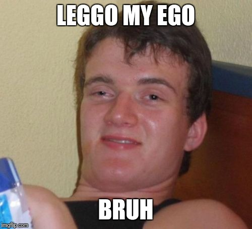 10 Guy Meme | LEGGO MY EGO BRUH | image tagged in memes,10 guy | made w/ Imgflip meme maker