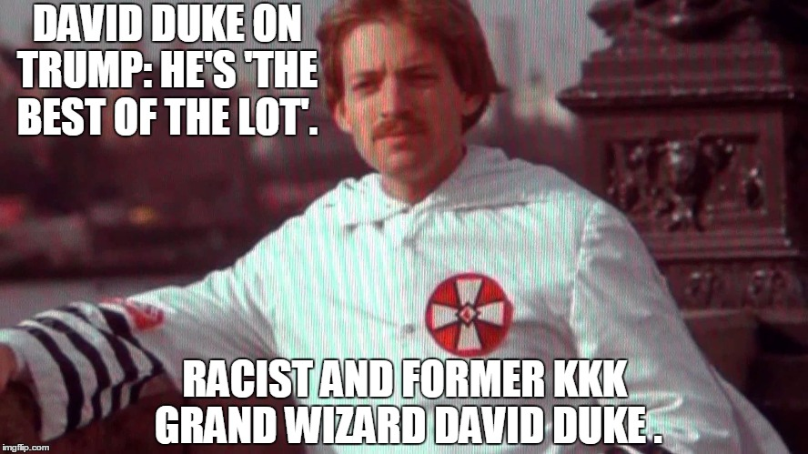 DAVID DUKE ON TRUMP: HE'S 'THE BEST OF THE LOT'. RACIST AND FORMER KKK GRAND WIZARD DAVID DUKE . | image tagged in donald trump,memes,election 2016,road to whitehouse campaine,politics,political | made w/ Imgflip meme maker