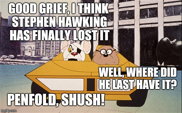 Danger Mouse | GOOD GRIEF, I THINK STEPHEN HAWKING HAS FINALLY LOST IT WELL, WHERE DID HE LAST HAVE IT? PENFOLD, SHUSH! | image tagged in danger mouse | made w/ Imgflip meme maker