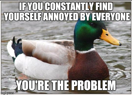 Actual Advice Mallard Meme | IF YOU CONSTANTLY FIND YOURSELF ANNOYED BY EVERYONE YOU'RE THE PROBLEM | image tagged in memes,actual advice mallard | made w/ Imgflip meme maker