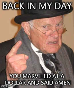Back In My Day Meme | BACK IN MY DAY YOU MARVELED AT A DOLLAR AND SAID AMEN | image tagged in memes,back in my day | made w/ Imgflip meme maker