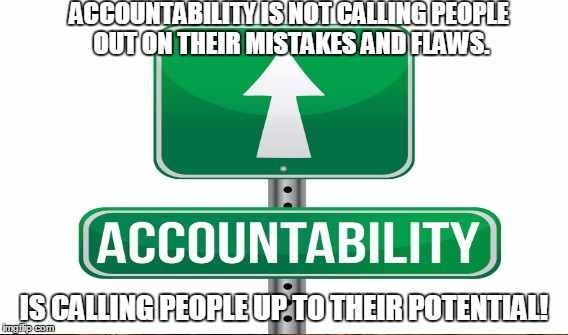 Accountability | ACCOUNTABILITY IS NOT CALLING PEOPLE OUT ON THEIR MISTAKES AND FLAWS. IS CALLING PEOPLE UP TO THEIR POTENTIAL! | image tagged in accountability | made w/ Imgflip meme maker