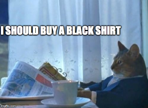 I Should Buy A Boat Cat Meme | I SHOULD BUY A BLACK SHIRT | image tagged in memes,i should buy a boat cat | made w/ Imgflip meme maker