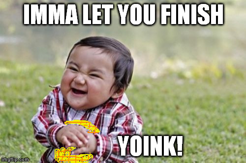 Evil Toddler Meme | IMMA LET YOU FINISH YOINK! | image tagged in memes,evil toddler | made w/ Imgflip meme maker