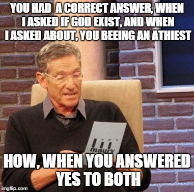 Maury Lie Detector Meme | YOU HAD  A CORRECT ANSWER, WHEN I ASKED IF GOD EXIST, AND WHEN I ASKED ABOUT, YOU BEEING AN ATHIEST HOW, WHEN YOU ANSWERED YES TO BOTH | image tagged in memes,maury lie detector | made w/ Imgflip meme maker