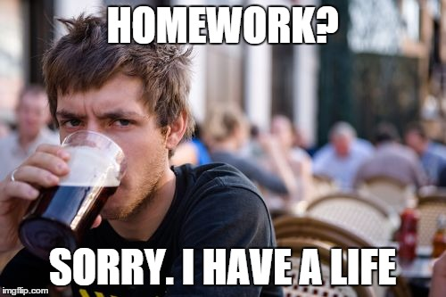 HOMEWORK? SORRY. I HAVE A LIFE | made w/ Imgflip meme maker