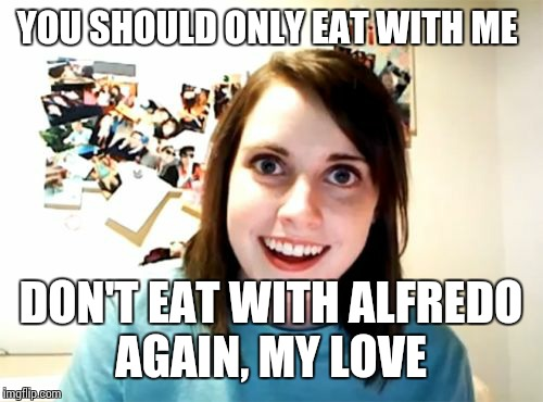 Overly Attached Girlfriend Meme | YOU SHOULD ONLY EAT WITH ME DON'T EAT WITH ALFREDO AGAIN, MY LOVE | image tagged in memes,overly attached girlfriend | made w/ Imgflip meme maker