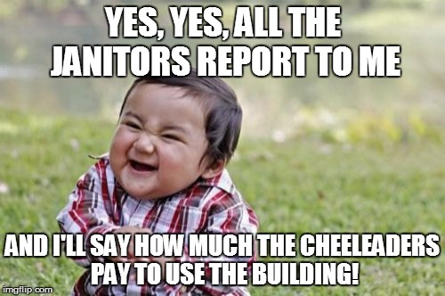 HIDDEN AGENDA! | YES, YES, ALL THE JANITORS REPORT TO ME AND I'LL SAY HOW MUCH THE CHEELEADERS PAY TO USE THE BUILDING! | image tagged in memes,evil toddler,cheerleaders,school building,non-profits | made w/ Imgflip meme maker