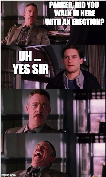 PARKER, DID YOU WALK IN HERE WITH AN ERECTION? UH ... YES SIR | image tagged in spiderman laugh | made w/ Imgflip meme maker