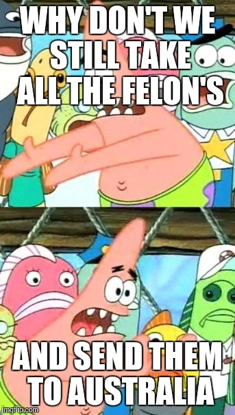 Put It Somewhere Else Patrick Meme | WHY DON'T WE STILL TAKE ALL THE FELON'S AND SEND THEM TO AUSTRALIA | image tagged in memes,put it somewhere else patrick | made w/ Imgflip meme maker