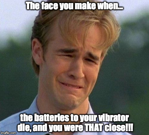 1990s First World Problems | The face you make when... the batteries to your vibrator die, and you were THAT close!!! | image tagged in memes,1990s first world problems | made w/ Imgflip meme maker
