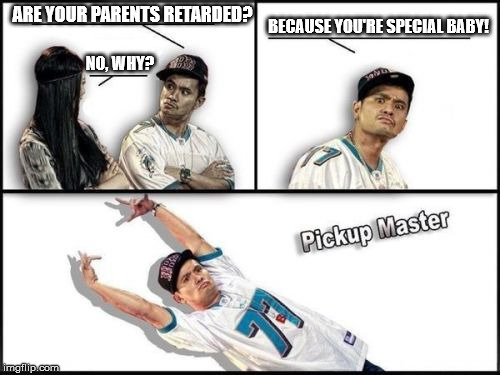 Pickup Master | ARE YOUR PARENTS RETARDED? NO, WHY? BECAUSE YOU'RE SPECIAL BABY! | image tagged in memes,pickup master | made w/ Imgflip meme maker