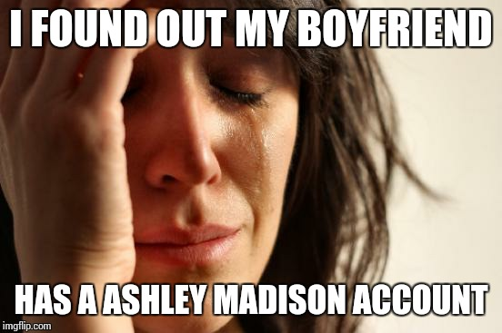 First World Problems | I FOUND OUT MY BOYFRIEND HAS A ASHLEY MADISON ACCOUNT | image tagged in memes,first world problems,computer,cheating,men cheating | made w/ Imgflip meme maker