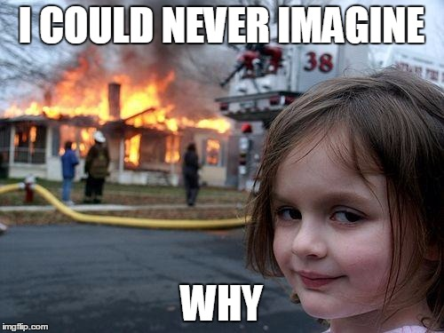 Disaster Girl Meme | I COULD NEVER IMAGINE WHY | image tagged in memes,disaster girl | made w/ Imgflip meme maker