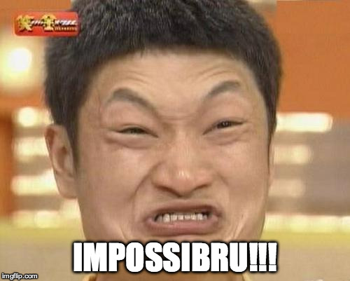 i | IMPOSSIBRU!!! | image tagged in i | made w/ Imgflip meme maker