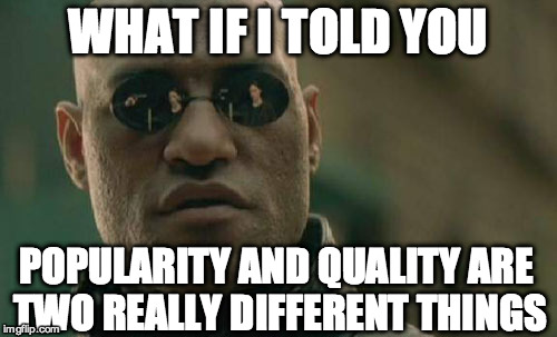 Matrix Morpheus Meme | WHAT IF I TOLD YOU POPULARITY AND QUALITY ARE TWO REALLY DIFFERENT THINGS | image tagged in memes,matrix morpheus | made w/ Imgflip meme maker