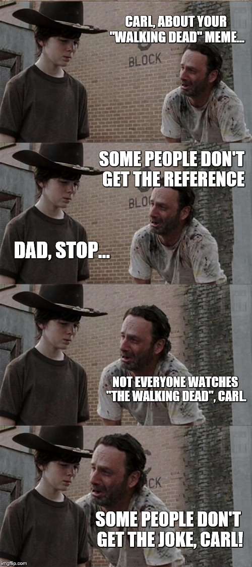"Rick and Carl Long Meme | CARL, ABOUT YOUR ""WALKING DEAD"" MEME... SOME PEOPLE DON'T GET THE REFERENCE DAD, STOP... NOT EVERYONE WATCHES ""THE WALKING DEAD"", CARL. SOME 