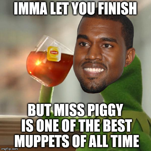 Kanye Kermit | IMMA LET YOU FINISH BUT MISS PIGGY IS ONE OF THE BEST MUPPETS OF ALL TIME | image tagged in kanye,kermit | made w/ Imgflip meme maker