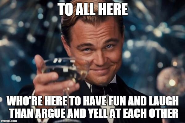 it's just a website | TO ALL HERE WHO'RE HERE TO HAVE FUN AND LAUGH THAN ARGUE AND YELL AT EACH OTHER | image tagged in memes,leonardo dicaprio cheers | made w/ Imgflip meme maker