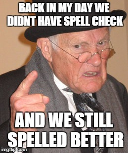 -_- | BACK IN MY DAY WE DIDNT HAVE SPELL CHECK AND WE STILL SPELLED BETTER | image tagged in memes,back in my day | made w/ Imgflip meme maker