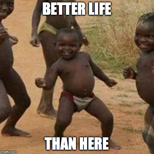 Third World Success Kid Meme | BETTER LIFE THAN HERE | image tagged in memes,third world success kid | made w/ Imgflip meme maker