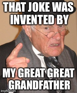 Back In My Day Meme | THAT JOKE WAS INVENTED BY MY GREAT GREAT GRANDFATHER | image tagged in memes,back in my day | made w/ Imgflip meme maker