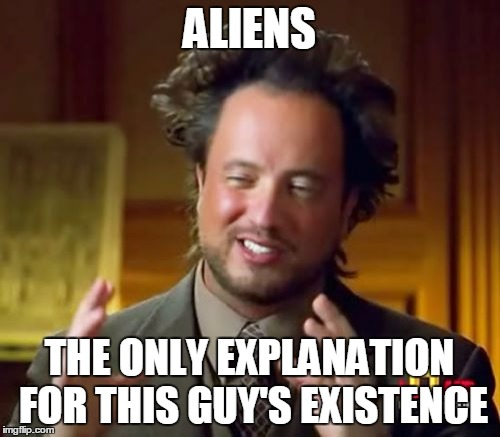 Ancient Aliens Meme | ALIENS THE ONLY EXPLANATION FOR THIS GUY'S EXISTENCE | image tagged in memes,ancient aliens | made w/ Imgflip meme maker