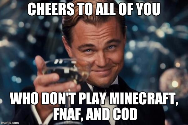 Leonardo Dicaprio Cheers Meme | CHEERS TO ALL OF YOU WHO DON'T PLAY MINECRAFT, FNAF, AND COD | image tagged in memes,leonardo dicaprio cheers,cod,fnaf,minecraft | made w/ Imgflip meme maker