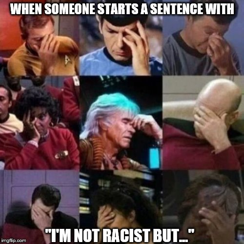 "star trek face palm | WHEN SOMEONE STARTS A SENTENCE WITH ""I'M NOT RACIST BUT..."" 