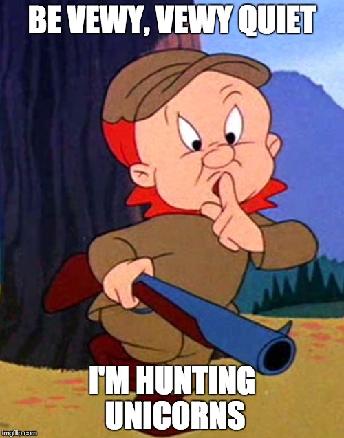 BE VEWY, VEWY QUIET I'M HUNTING UNICORNS | image tagged in elmer fudd | made w/ Imgflip meme maker