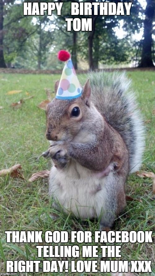 Super Birthday Squirrel | HAPPY   BIRTHDAY TOM THANK GOD FOR FACEBOOK TELLING ME THE RIGHT DAY! LOVE MUM XXX | image tagged in memes,super birthday squirrel | made w/ Imgflip meme maker
