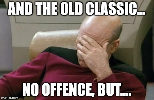 Captain Picard Facepalm Meme | AND THE OLD CLASSIC... NO OFFENCE, BUT.... | image tagged in memes,captain picard facepalm | made w/ Imgflip meme maker