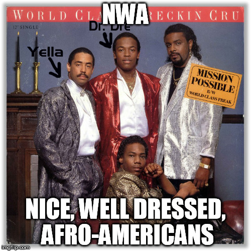 NWA - Nice, well dressed, afro americas | NWA NICE, WELL DRESSED, AFRO-AMERICANS | image tagged in nwa,dre,straight outta,yella | made w/ Imgflip meme maker
