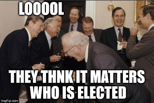 Laughing Men In Suits Meme | LOOOOL THEY THNK IT MATTERS WHO IS ELECTED | image tagged in memes,laughing men in suits | made w/ Imgflip meme maker
