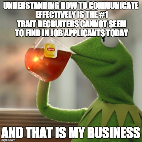 But Thats None Of My Business Meme | UNDERSTANDING HOW TO COMMUNICATE EFFECTIVELY IS THE #1 TRAIT RECRUITERS CANNOT SEEM TO FIND IN JOB APPLICANTS TODAY AND THAT IS MY BUSINESS | image tagged in memes,but thats none of my business,kermit the frog | made w/ Imgflip meme maker