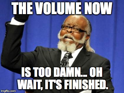 Too Damn High Meme | THE VOLUME NOW IS TOO DAMN... OH WAIT, IT'S FINISHED. | image tagged in memes,too damn high | made w/ Imgflip meme maker